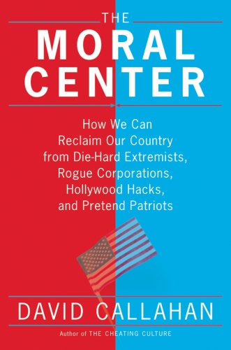 The Moral Center: How We Can Reclaim Our Country from Die-Hard Extremists, Rogue Corporations, Hollywood Hacks, and Pretend Patriots, David Callahan
