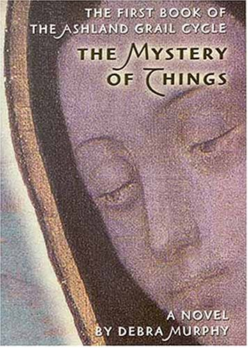 The Mystery of Things (Ashland Grail Cycle ; Bk. 1)