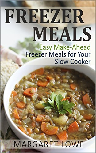 Freezer Meals: Easy Make-Ahead Freezer Meals for Your Slow Cooker: (Freezer meals cookbook, Freezer cooking, Make ahead meals) by Margaret Lowe