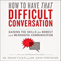 How to Have That Difficult Conversation: Gaining the Skills for Honest and Meaningful Communication (       UNABRIDGED) by Henry Cloud, John Townsend Narrated by Henry Cloud