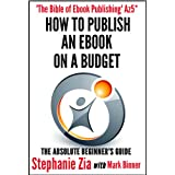 How To Publish An E-book On A Budget - The Absolute Beginner's Guide To Ebook Publishingby Stephanie Zia