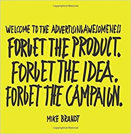 Welcome To The Advertisingawesomeness: Forget The Product. Forget The Idea. Forget The Campaign.