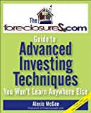 The ForeclosureS.com Guide to Advanced Investing Techniques You Won't Learn Anywhere Else