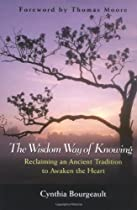 The Wisdom Way of Knowing: Reclaiming An Ancient Tradition to Awaken the Heart