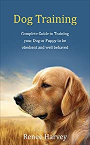 Dog Training: Complete Guide to Training Your Dog or Puppy To Be Obedient and Well Behaved (Dog Training, dog tricks, puppy training, housebreaking, housetraining a puppy, potty training, dogs)