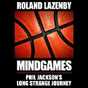 Mind Games: Phil Jackson's Long Strange Journey (       UNABRIDGED) by Roland Lazenby Narrated by Mark Ashby
