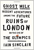 Ghost Milk: Recent Adventures Among the Future Ruins of London on the Eve of the Olympics (086547866X) by Sinclair, Iain