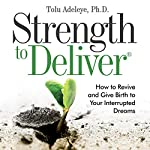 Strength to Deliver: How to Revive and Give Birth to Your Interrupted Dreams | Tolu Adeleye, Ph.D.