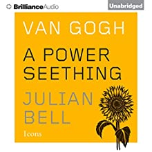 Van Gogh: A Power Seething: Icons (       UNABRIDGED) by Julian Bell Narrated by Grover Gardner