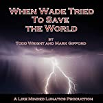 When Wade Tried to Save the World: A Like Minded Lunatics Production | Todd Wright,Mark Gifford
