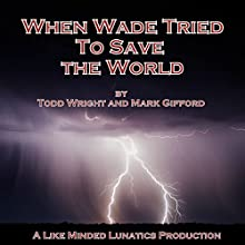 When Wade Tried to Save the World: A Like Minded Lunatics Production Audiobook by Todd Wright, Mark Gifford Narrated by Todd Wright, Mark Gifford