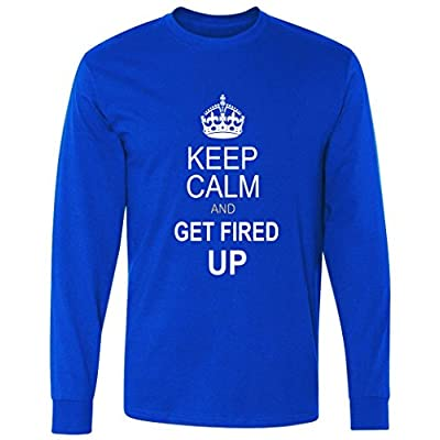 Keep Calm And Get Fired Up long sleeve T-Shirt