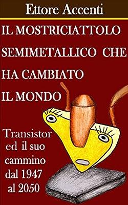 Il mostriciattolo semimetallico che ha cambiato il mondo: Dal Transistor al Microchip: Elettronica Digitale, Personal Computer, informatica, storia contemporanea ... la tecnologia Vol. 1) (Italian Edition)