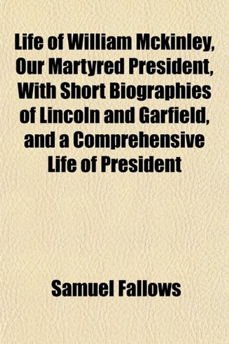 Life of William McKinley, Our Martyred President, with Short Biographies of Lincoln and Garfield, and a Comprehensive Life of President