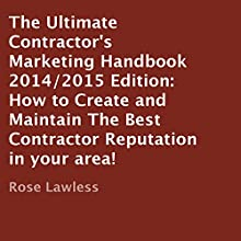 The Ultimate Contractor's Marketing Handbook 2014/2015 Edition: How to Create and Maintain the Best Contractor Reputation in Your Area! (       UNABRIDGED) by Rose Lawless Narrated by Bob Goding