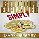 Bitcoin Explained Simply: An Easy Guide to the Basics That Anyone Can Understand Audiobook by Mark Jeffrey Narrated by Bob Milhoan