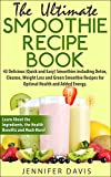 The Ultimate Smoothie Recipe Book: 43 Delicious (Quick and Easy) Smoothies including Detox, Cleanse, Weight Loss and Green Smoothie Recipes for Optimal Health and Added Energy!