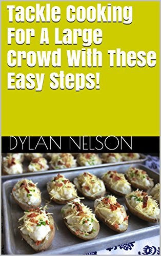 Tackle Cooking For A Large Crowd With These Easy Steps! by Dylan Nelson