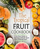 The Tropical Fruit Cookbook: An Easy Guide to Cooking with All Types of Tropical Fruits