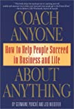 Coach Anyone about Anything: How to Help People Succeed in Business and Life