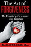 The Art of Forgiveness: The Essential Guide to Master your Happiness (depression guide, Live Better, Forgive, emotional abuse, emotional intelligence, mood disorder, Feeling good)