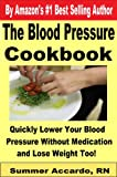 The Blood Pressure Cookbook: Quickly Lower Your Blood Pressure Without Medication, and Lose Weight Too!