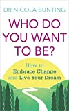 Nicola Bunting Who Do You Want To Be?: How to embrace change and live your dream