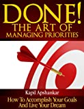 Done! The Art of Managing Priorities: How To Accomplish Your Goals And Live Your Dream