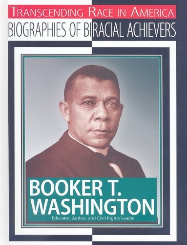 Booker T. Washington: Educator, Author, and Civil Rights Leader (Transcending Race in America: Biographies of Biracial Achievers)