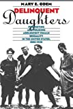 Delinquent Daughters: Protecting and Policing Adolescent Female Sexuality in the United States, 1885-1920 (Gender and American Culture)