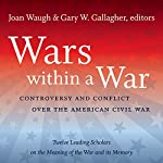 Wars Within a War: Controversy and Conflict Over the American Civil War | Joan Waugh,Gary Gallagher