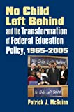 No Child Left Behind and the Transformation of Federal Education Policy, 1965-2005 (Studies in Government & Public Policy)