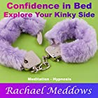Confidence in Bed: Explore Your Kinky Side with Meditation and Hypnosis Hörbuch von Rachael Meddows Gesprochen von: Rachael Meddows