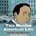 This Muslim American Life: Dispatches from the War on Terror Audiobook by Moustafa Bayoumi Narrated by Peter Ganim