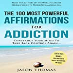 The 100 Most Powerful Affirmations for Addiction: Construct Your Mind to Take Back Control Again | Jason Thomas