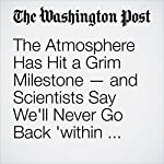 The Atmosphere Has Hit a Grim Milestone — and Scientists Say We'll Never Go Back 'within Our Lifetimes' | Chris Mooney