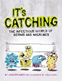 It s Catching: The Infectious World of Germs and Microbes