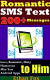 Romantic SMSText Messages: 200+Collections of Love, Romantic, Flirty, Humorous..SMS Text Messages to Him (for Your Boyfriend, the Boy You Like, Ex-Boyfriend))(Love Messages of Free Android Apps)