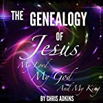 The Genealogy of Jesus: A Chronological List of the Genealogy of Jesus Through Mary | Chris Adkins