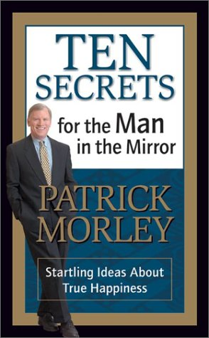 Ten Secrets for the Man in the Mirror: Startling Ideas About True Happiness, Morley,Patrick