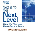Take It to the Next Level: What Got You Here, Won't Get You There  by Marshall Goldsmith Narrated by Marshall Goldsmith