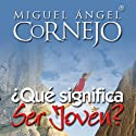 Qué Significa Ser Jóven?: Conferencia [What Does it Mean to be Young?: Conference] (       UNABRIDGED) by Miguel Angel Cornejo