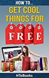 How To Get Cool Things For Free: Simple Guide For Getting Free Products and Services Online (How To eBooks Book 38)
