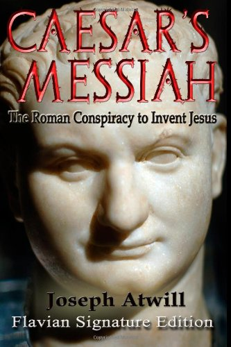 Caesar's Messiah: The Roman Conspiracy to Invent Jesus: Flavian Signature Edition: Joseph Atwill: 9781461096405: Amazon.com: Books