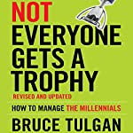 Not Everyone Gets a Trophy: How to Manage the Millennials, Revised and Updated | Bruce Tulgan