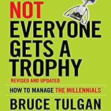 Not Everyone Gets a Trophy: How to Manage the Millennials, Revised and Updated Audiobook by Bruce Tulgan Narrated by Tim Andres Pabon
