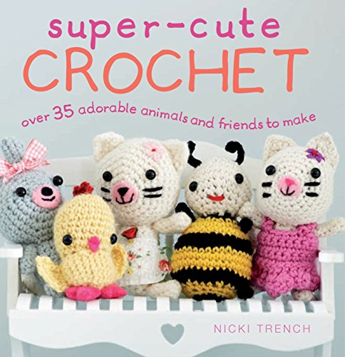 Super-cute Crochet: Over 35 Adorable Amigurumi Creatures to Make