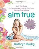 img - for Aim True: Love Your Body, Eat Without Fear, Nourish Your Spirit, Discover True Balance! book / textbook / text book