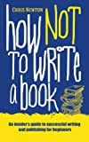 How Not To Write A Book: An insider's guide to successful writing and publishing