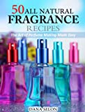 50 All Natural Fragrance Recipes - The Art of Perfume Making Made Easy